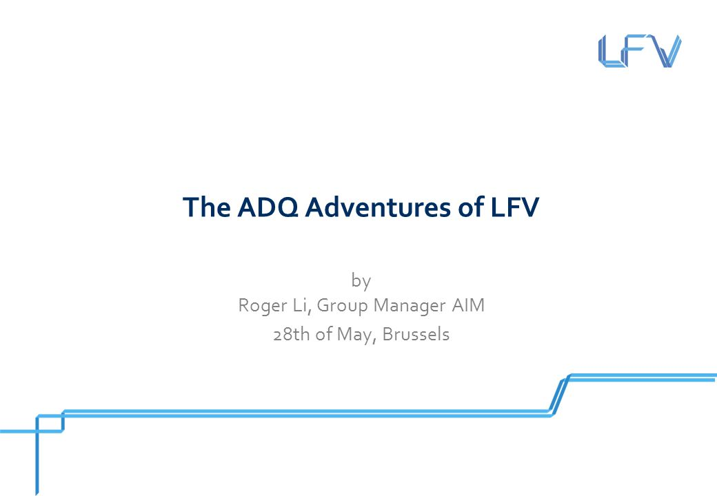 The ADQ Adventures of LFV by Roger Li, Group Manager AIM 28th of May, Brussels