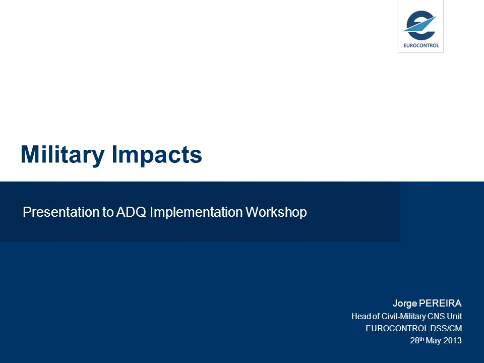 Presentation to ADQ Implementation Workshop Jorge PEREIRA Head of Civil-Military CNS Unit EUROCONTROL DSS/CM 28 th May 2013 Military Impacts