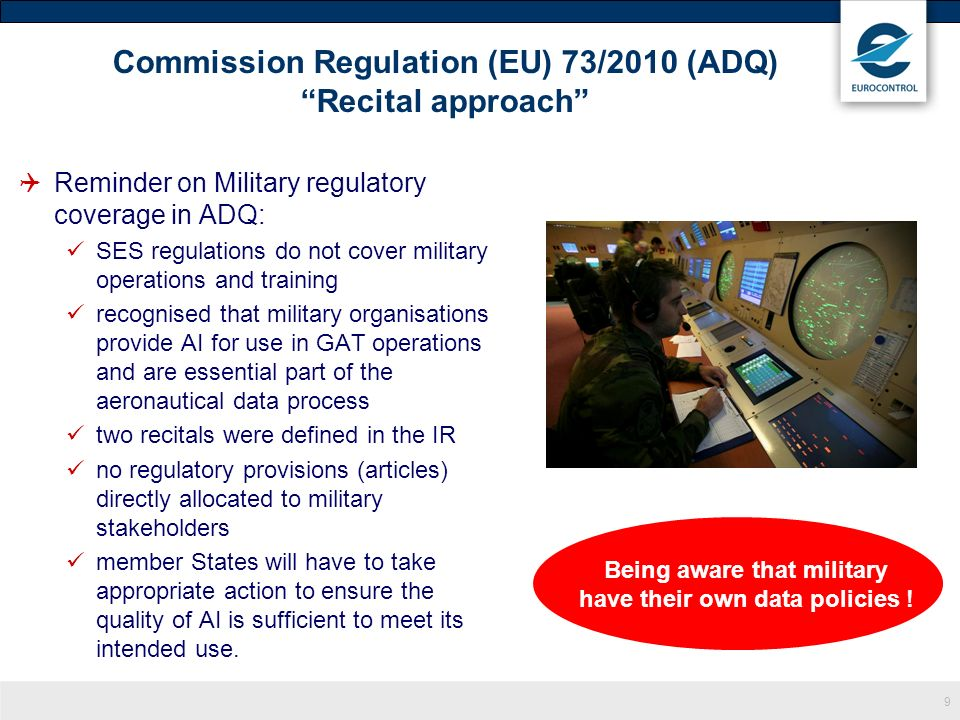 10 ADQ 2 discussions triggered conclusions also valid in ADQ 1 Military play a key role as aeronautical data originators and data users ADQ may impact elements of the downstream (and upstream) aeronautical data chain serviced or exploited by military Military should need to meet similar ADQ requirements when military organisations supply and/or use aeronautical data for IFR/GAT Lack of a strict legal applicability of SES on military means that it is not clear to what extent ADQ objectives would be achieved by military stakeholders.