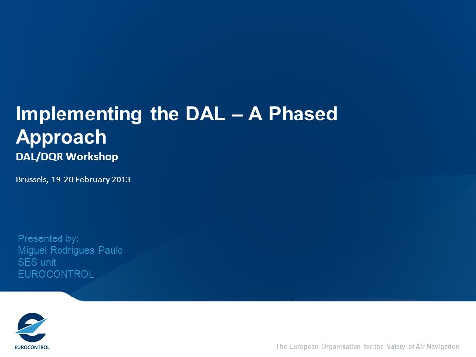 The European Organisation for the Safety of Air Navigation Implementing the DAL – A Phased Approach DAL/DQR Workshop Brussels, 19-20 February 2013 Pre