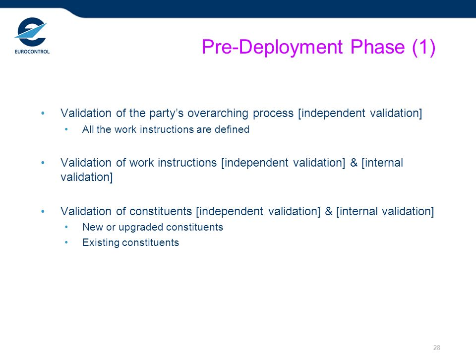 28 Pre-Deployment Phase (1) Validation of the partys overarching process [independent validation] All the work instructions are defined Validation of work instructions [independent validation] & [internal validation] Validation of constituents [independent validation] & [internal validation] New or upgraded constituents Existing constituents