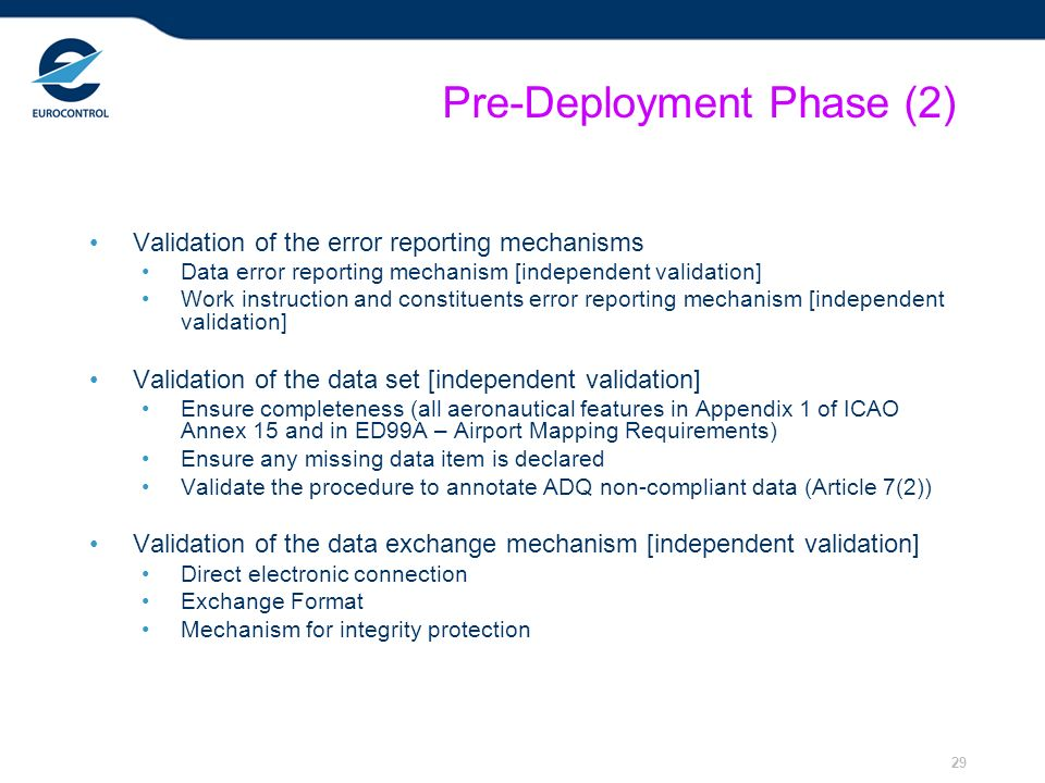 29 Pre-Deployment Phase (2) Validation of the error reporting mechanisms Data error reporting mechanism [independent validation] Work instruction and constituents error reporting mechanism [independent validation] Validation of the data set [independent validation] Ensure completeness (all aeronautical features in Appendix 1 of ICAO Annex 15 and in ED99A – Airport Mapping Requirements) Ensure any missing data item is declared Validate the procedure to annotate ADQ non-compliant data (Article 7(2)) Validation of the data exchange mechanism [independent validation] Direct electronic connection Exchange Format Mechanism for integrity protection
