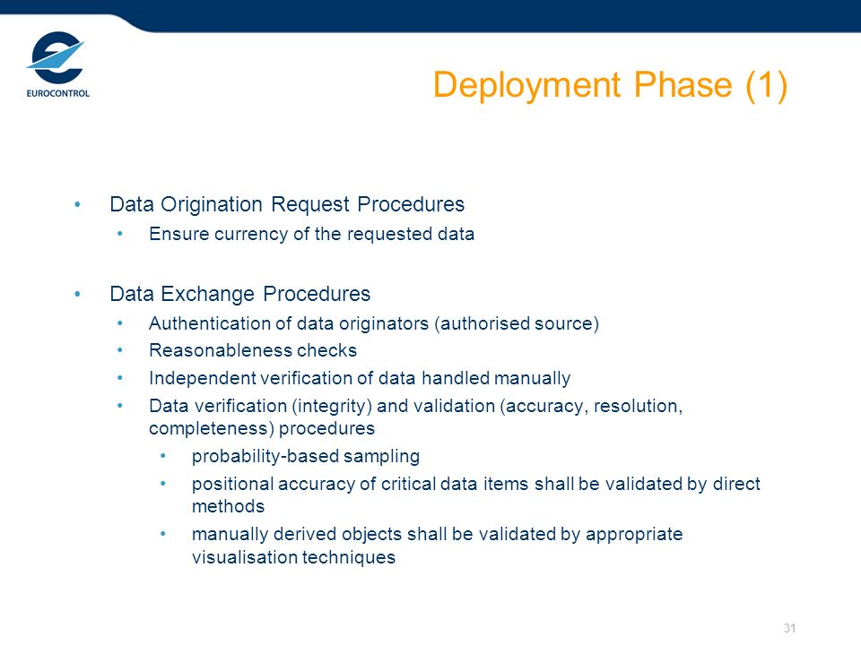 31 Deployment Phase (1) Data Origination Request Procedures Ensure currency of the requested data Data Exchange Procedures Authentication of data originators (authorised source) Reasonableness checks Independent verification of data handled manually Data verification (integrity) and validation (accuracy, resolution, completeness) procedures probability-based sampling positional accuracy of critical data items shall be validated by direct methods manually derived objects shall be validated by appropriate visualisation techniques