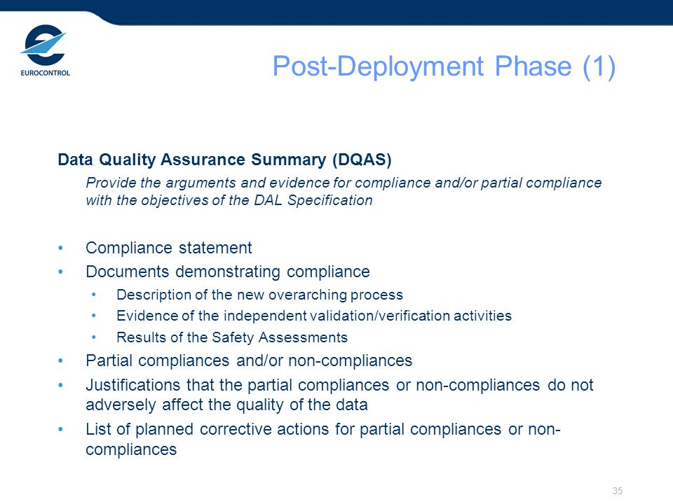 35 Post-Deployment Phase (1) Data Quality Assurance Summary (DQAS) Provide the arguments and evidence for compliance and/or partial compliance with the objectives of the DAL Specification Compliance statement Documents demonstrating compliance Description of the new overarching process Evidence of the independent validation/verification activities Results of the Safety Assessments Partial compliances and/or non-compliances Justifications that the partial compliances or non-compliances do not adversely affect the quality of the data List of planned corrective actions for partial compliances or non- compliances
