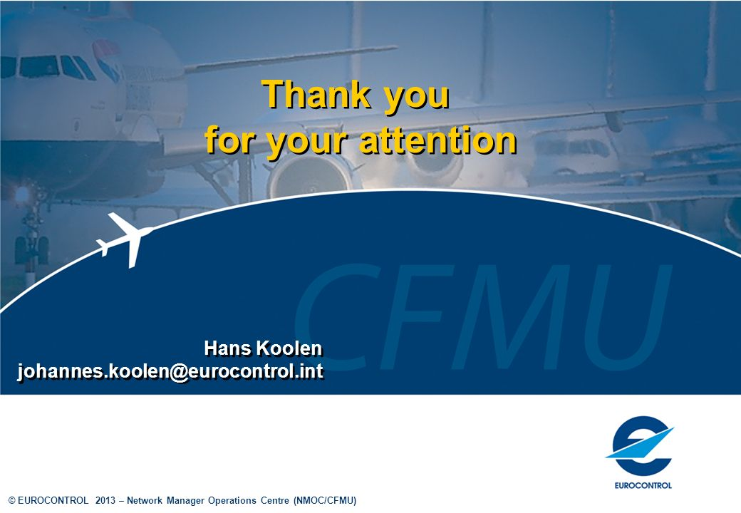 © EUROCONTROL 2013 – Network Manager Operations Centre (NMOC/CFMU) Thank you for your attention Thank you for your attention Hans Koolen johannes.kool