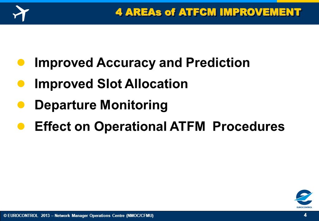 4 © EUROCONTROL 2013 – Network Manager Operations Centre (NMOC/CFMU) 4 AREAs of ATFCM IMPROVEMENT Improved Accuracy and Prediction Improved Slot Alloc