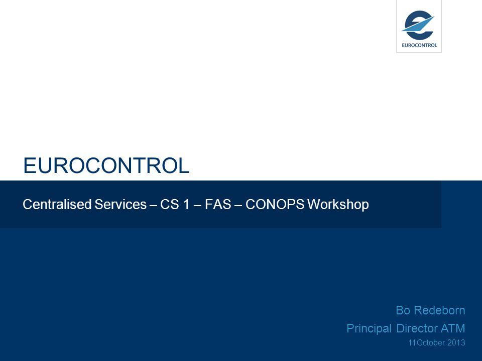 EUROCONTROL Centralised Services – CS 1 – FAS – CONOPS Workshop Bo Redeborn Principal Director ATM 11October 2013