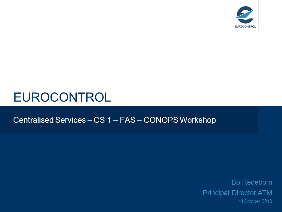 EUROCONTROL Centralised Services – CS 1 – FAS – CONOPS Workshop Bo Redeborn Principal Director ATM 11October 2013