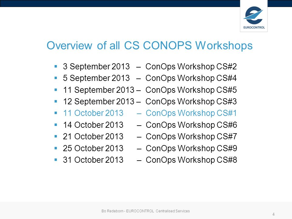 Overview of all CS CONOPS Workshops 3 September 2013 – ConOps Workshop CS#2 5 September 2013 – ConOps Workshop CS#4 11 September 2013 – ConOps Workshop CS#5 12 September 2013 – ConOps Workshop CS#3 11 October 2013 – ConOps Workshop CS#1 14 October 2013 – ConOps Workshop CS#6 21 October 2013 – ConOps Workshop CS#7 25 October 2013 – ConOps Workshop CS#9 31 October 2013 – ConOps Workshop CS#8 Bo Redeborn - EUROCONTROL Centralised Services 4