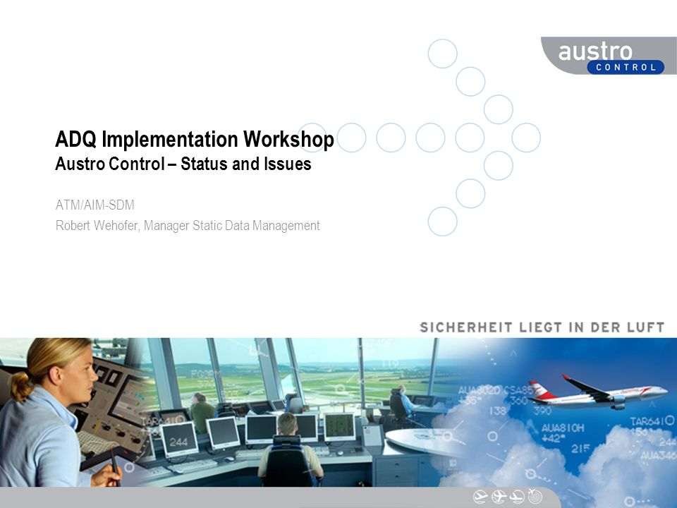DIESER TEXT DIENT DER NAVIGATION ADQ Implementation Workshop Austro Control – Status and Issues ATM/AIM-SDM Robert Wehofer, Manager Static Data Manage