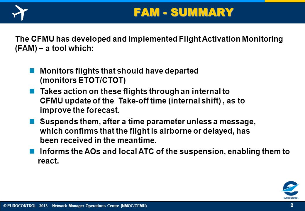 2 © EUROCONTROL 2013 – Network Manager Operations Centre (NMOC/CFMU) FAM - SUMMARY The CFMU has developed and implemented Flight Activation Monitoring (FAM) – a tool which: Monitors flights that should have departed (monitors ETOT/CTOT) Takes action on these flights through an internal to CFMU update of the Take-off time (internal shift), as to improve the forecast.