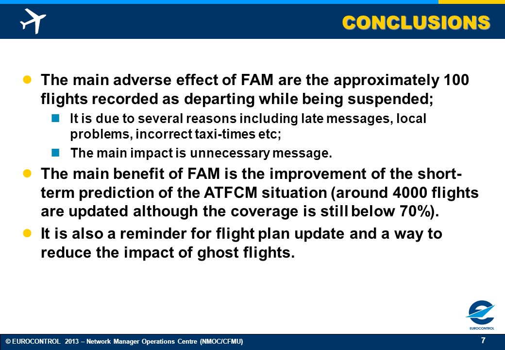 7 © EUROCONTROL 2013 – Network Manager Operations Centre (NMOC/CFMU) CONCLUSIONS The main adverse effect of FAM are the approximately 100 flights recorded as departing while being suspended; It is due to several reasons including late messages, local problems, incorrect taxi-times etc; The main impact is unnecessary message.