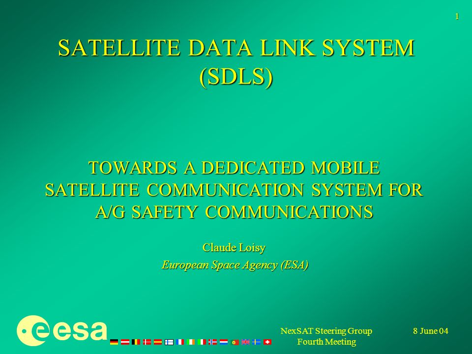 8 June 04NexSAT Steering Group Fourth Meeting 1 SATELLITE DATA LINK SYSTEM (SDLS) TOWARDS A DEDICATED MOBILE SATELLITE COMMUNICATION SYSTEM FOR A/G SAFETY COMMUNICATIONS Claude Loisy European Space Agency (ESA) European Space Agency (ESA)