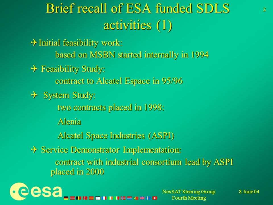 NexSAT Steering Group Fourth Meeting 8 June 04 3 Brief recall of ESA funded SDLS activities (2) SDLS detailed system definition: SDLS detailed system definition: - contract with ASPI started January 2003 (2,8 M ) - to accompany Eurocontrol service requirement development Industry support to Demonstrations/Evaluations in cooperation with EUROCONTROL Industry support to Demonstrations/Evaluations in cooperation with EUROCONTROL ESA Support Activities: ESA Support Activities: - support to Eurocontrol in the framework of ICAO AMCP - support to Eurocontrol in the spectrum allocation activities within CEPT and ITU