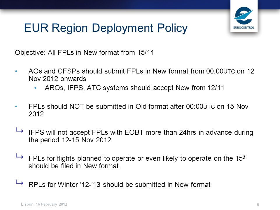 Lisbon, 16 February 2012 6 EUR Region Deployment Policy Objective: All FPLs in New format from 15/11 AOs and CFSPs should submit FPLs in New format fr