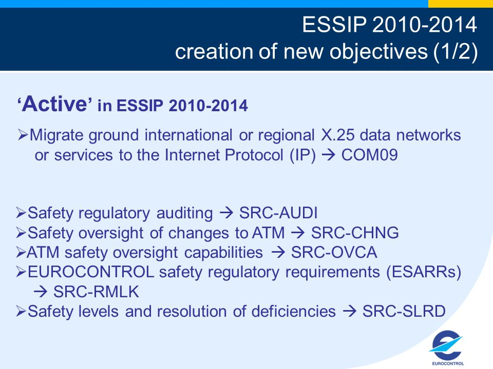 Active in ESSIP Migrate ground international or regional X.25 data networks or services to the Internet Protocol (IP) COM09 ESSIP creation of new objectives (1/2) Safety regulatory auditing SRC-AUDI Safety oversight of changes to ATM SRC-CHNG ATM safety oversight capabilities SRC-OVCA EUROCONTROL safety regulatory requirements (ESARRs) SRC-RMLK Safety levels and resolution of deficiencies SRC-SLRD