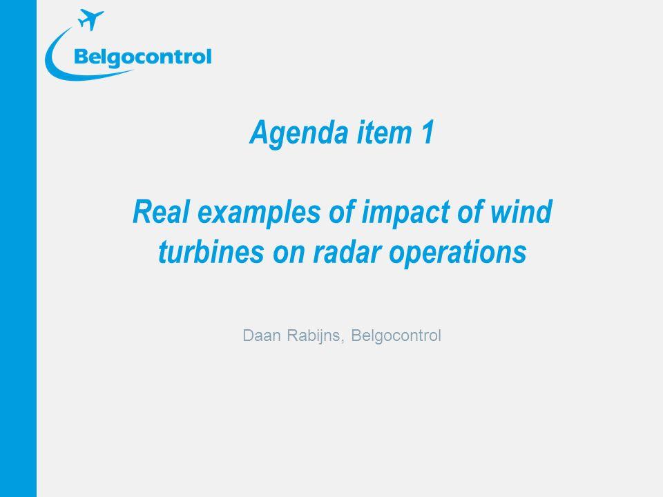 Agenda item 1 Real examples of impact of wind turbines on radar operations Daan Rabijns, Belgocontrol