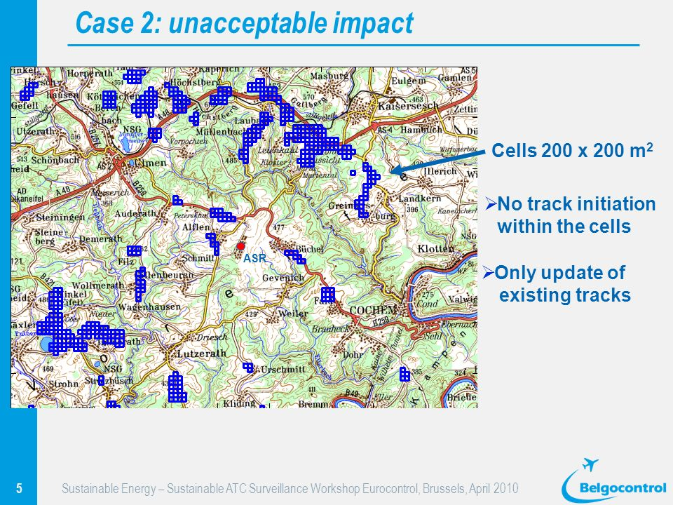5 Sustainable Energy – Sustainable ATC Surveillance Workshop Eurocontrol, Brussels, April 2010 Case 2: unacceptable impact No track initiation within the cells Only update of existing tracks ASR Cells 200 x 200 m 2