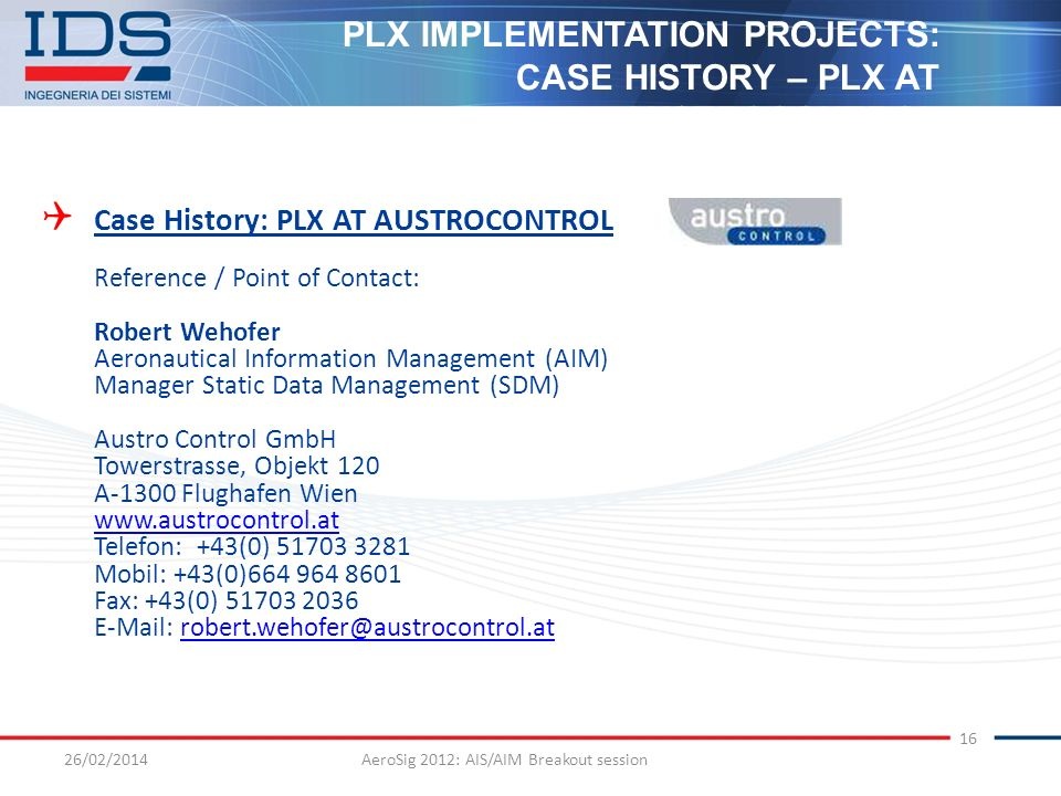 26/02/2014AeroSig 2012: AIS/AIM Breakout session 16 Case History: PLX AT AUSTROCONTROL Reference / Point of Contact: Robert Wehofer Aeronautical Infor