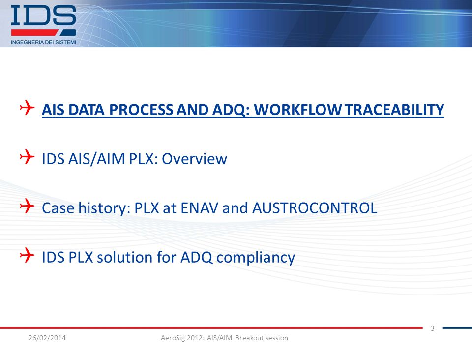 26/02/2014AeroSig 2012: AIS/AIM Breakout session 3 AIS DATA PROCESS AND ADQ: WORKFLOW TRACEABILITY IDS AIS/AIM PLX: Overview Case history: PLX at ENAV