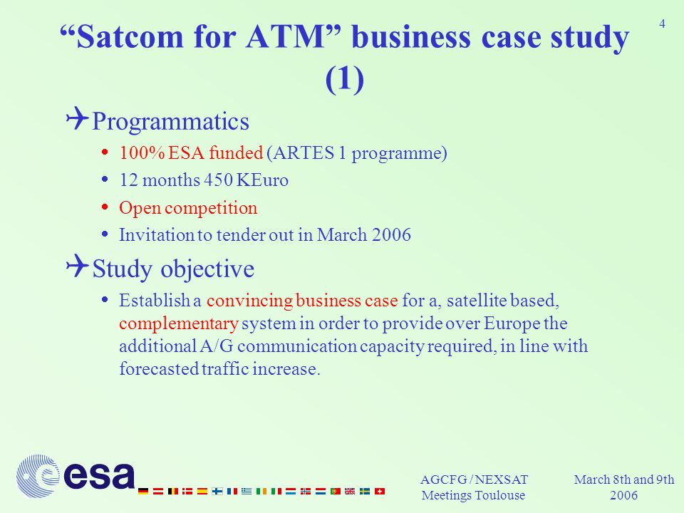 AGCFG / NEXSAT Meetings Toulouse March 8th and 9th 2006 4 Satcom for ATM business case study (1) Programmatics 100% ESA funded (ARTES 1 programme) 12 months 450 KEuro Open competition Invitation to tender out in March 2006 Study objective Establish a convincing business case for a, satellite based, complementary system in order to provide over Europe the additional A/G communication capacity required, in line with forecasted traffic increase.