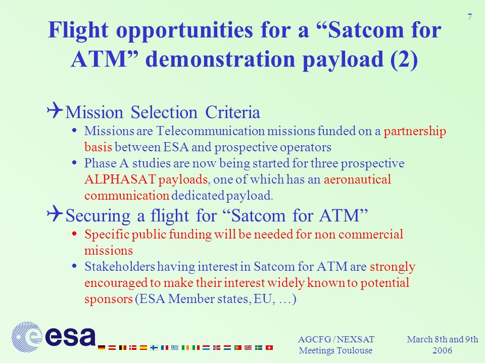 AGCFG / NEXSAT Meetings Toulouse March 8th and 9th 2006 7 Flight opportunities for a Satcom for ATM demonstration payload (2) Mission Selection Criteria Missions are Telecommunication missions funded on a partnership basis between ESA and prospective operators Phase A studies are now being started for three prospective ALPHASAT payloads, one of which has an aeronautical communication dedicated payload.