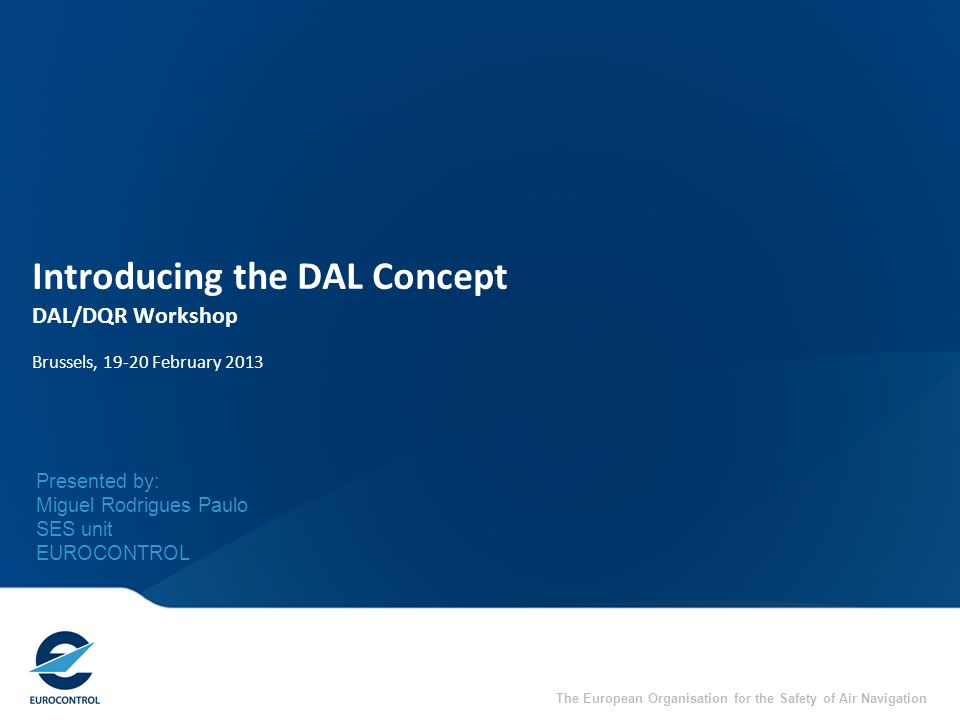 The European Organisation for the Safety of Air Navigation Introducing the DAL Concept DAL/DQR Workshop Brussels, 19-20 February 2013 Presented by: Mi