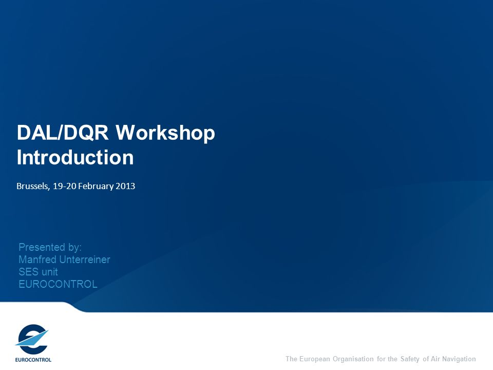 2 Welcome to the DAL/DQR Workshop EUROCONTROL Specifications for: Data Assurance Levels (DAL) Data Quality Requirements (DQR)