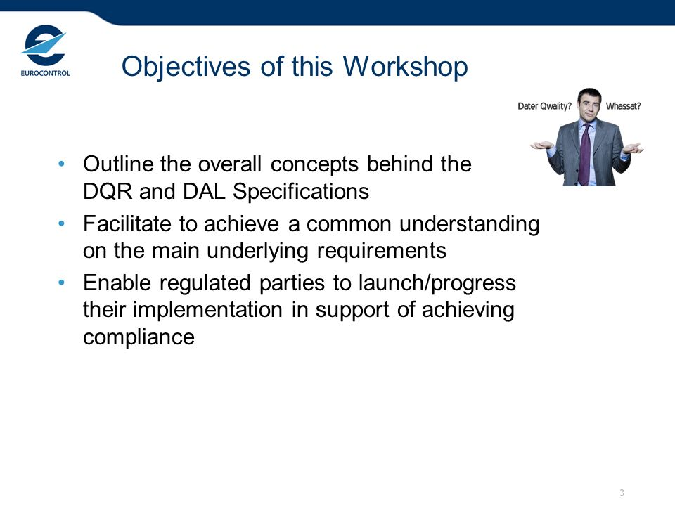 3 Objectives of this Workshop Outline the overall concepts behind the DQR and DAL Specifications Facilitate to achieve a common understanding on the m