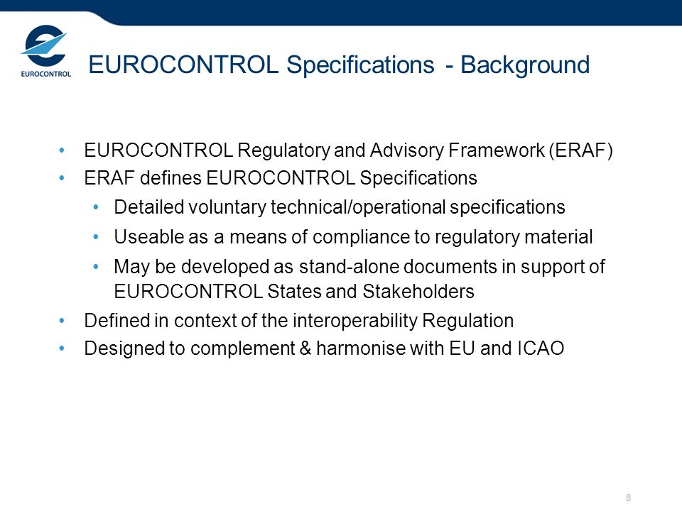 8 EUROCONTROL Specifications - Background EUROCONTROL Regulatory and Advisory Framework (ERAF) ERAF defines EUROCONTROL Specifications Detailed voluntary technical/operational specifications Useable as a means of compliance to regulatory material May be developed as stand-alone documents in support of EUROCONTROL States and Stakeholders Defined in context of the interoperability Regulation Designed to complement & harmonise with EU and ICAO