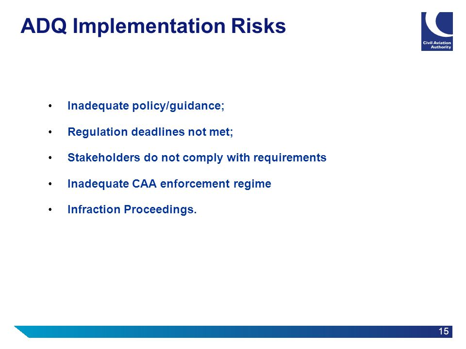15 ADQ Implementation Risks Inadequate policy/guidance; Regulation deadlines not met; Stakeholders do not comply with requirements Inadequate CAA enfo