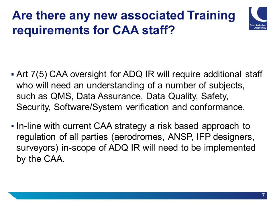 7 Are there any new associated Training requirements for CAA staff? Art 7(5) CAA oversight for ADQ IR will require additional staff who will need an u