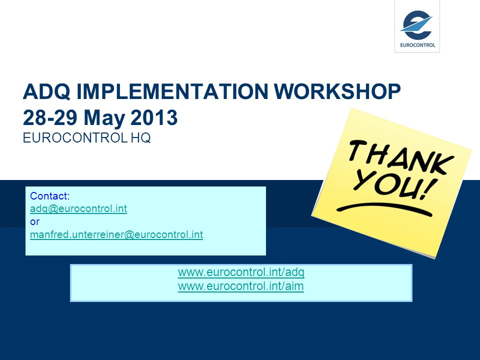 ADQ IMPLEMENTATION WORKSHOP 28-29 May 2013 EUROCONTROL HQ Contact: adq@eurocontrol.int or manfred.unterreiner@eurocontrol.int adq@eurocontrol.int manf
