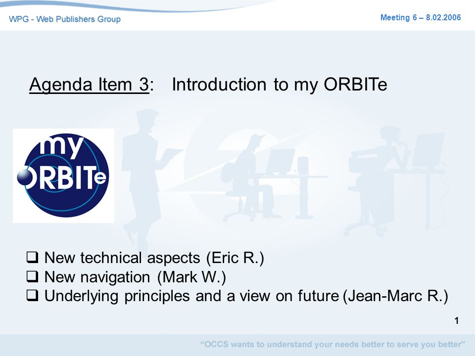 1 Meeting 6 – 8.02.2006 Agenda Item 3:Introduction to my ORBITe New technical aspects (Eric R.) New navigation (Mark W.) Underlying principles and a v