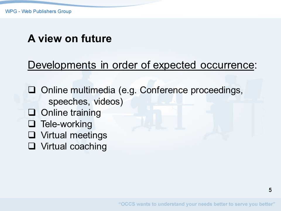 5 A view on future Developments in order of expected occurrence: Online multimedia (e.g. Conference proceedings, speeches, videos) Online training Tel