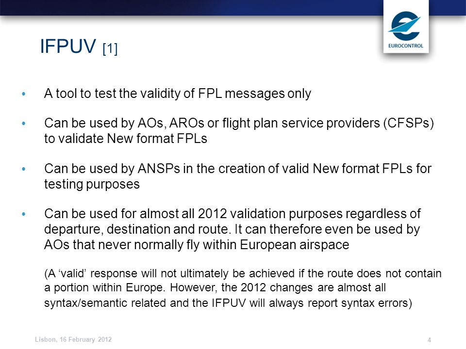 Lisbon, 16 February 2012 4 IFPUV [1] A tool to test the validity of FPL messages only Can be used by AOs, AROs or flight plan service providers (CFSPs