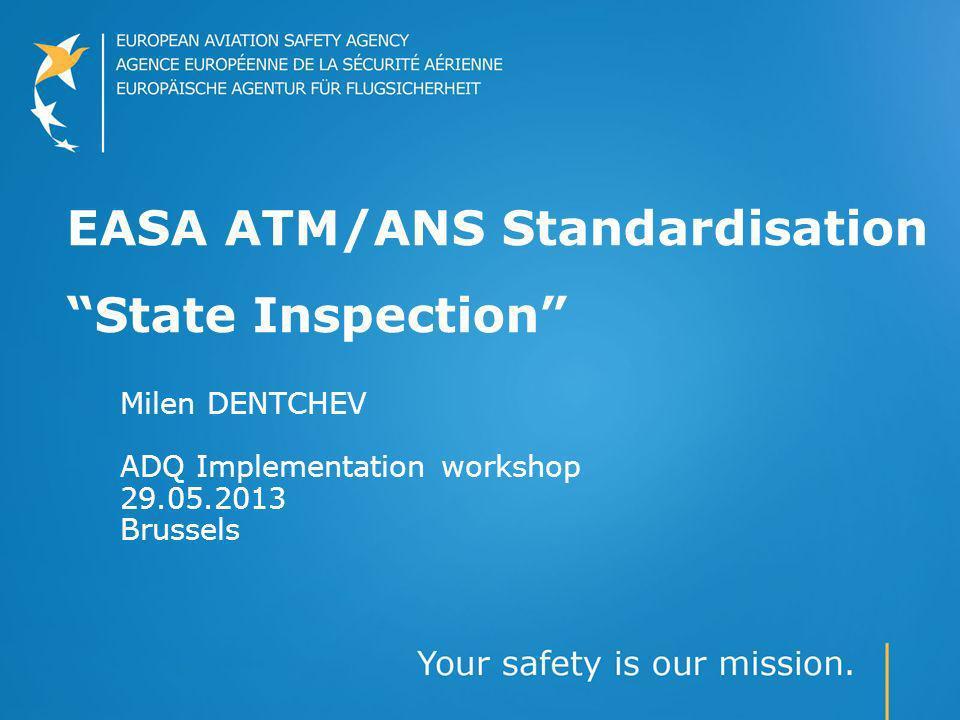 EASA ATM/ANS Standardisation State Inspection Milen DENTCHEV ADQ Implementation workshop 29.05.2013 Brussels