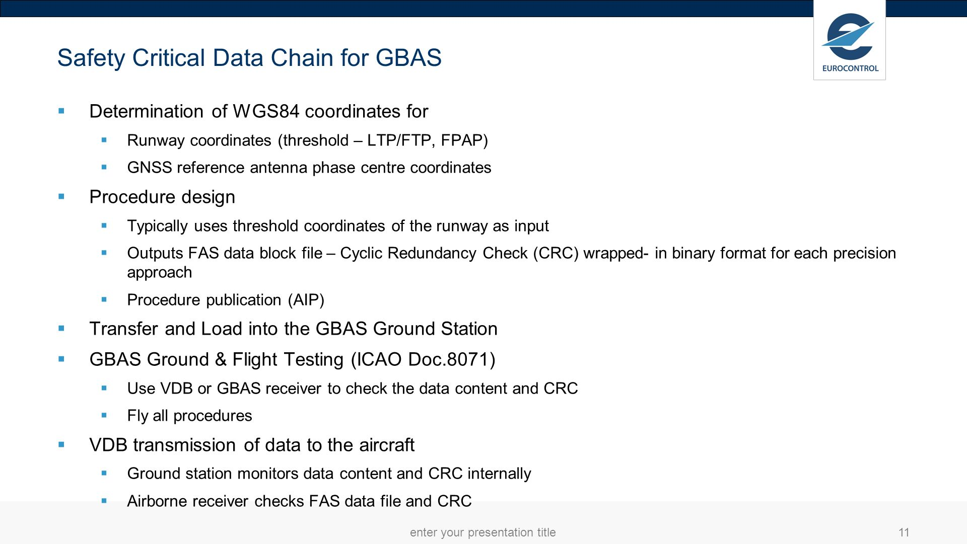 enter your presentation title12 GBAS/GLS FAS Data Block The FAS Data Block contains the safety critical information for a precision approach The FAS Path is a line in space defined by: Landing threshold point/fictitious threshold point (LTP/FP) Flight path alignment point (FPAP) Threshold crossing height (TCH) Glide path angle (GPA) The FAS data block is protected by CRC The transfer of FAS DB to the GBAS ground station should transferred electronically via media or via network