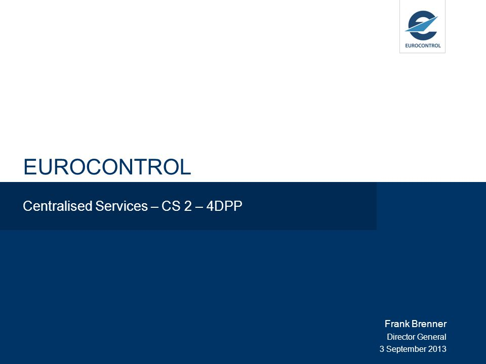 EUROCONTROL Centralised Services – CS 2 – 4DPP Frank Brenner Director General 3 September 2013