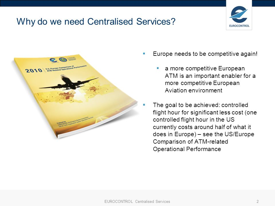 EUROCONTROL Centralised Services2 Why do we need Centralised Services? Europe needs to be competitive again! a more competitive European ATM is an imp