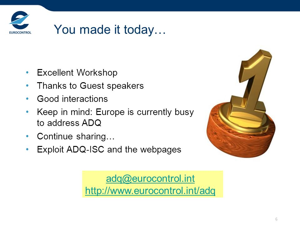 6 You made it today… Excellent Workshop Thanks to Guest speakers Good interactions Keep in mind: Europe is currently busy to address ADQ Continue sharing… Exploit ADQ-ISC and the webpages adq@eurocontrol.int http://www.eurocontrol.int/adq