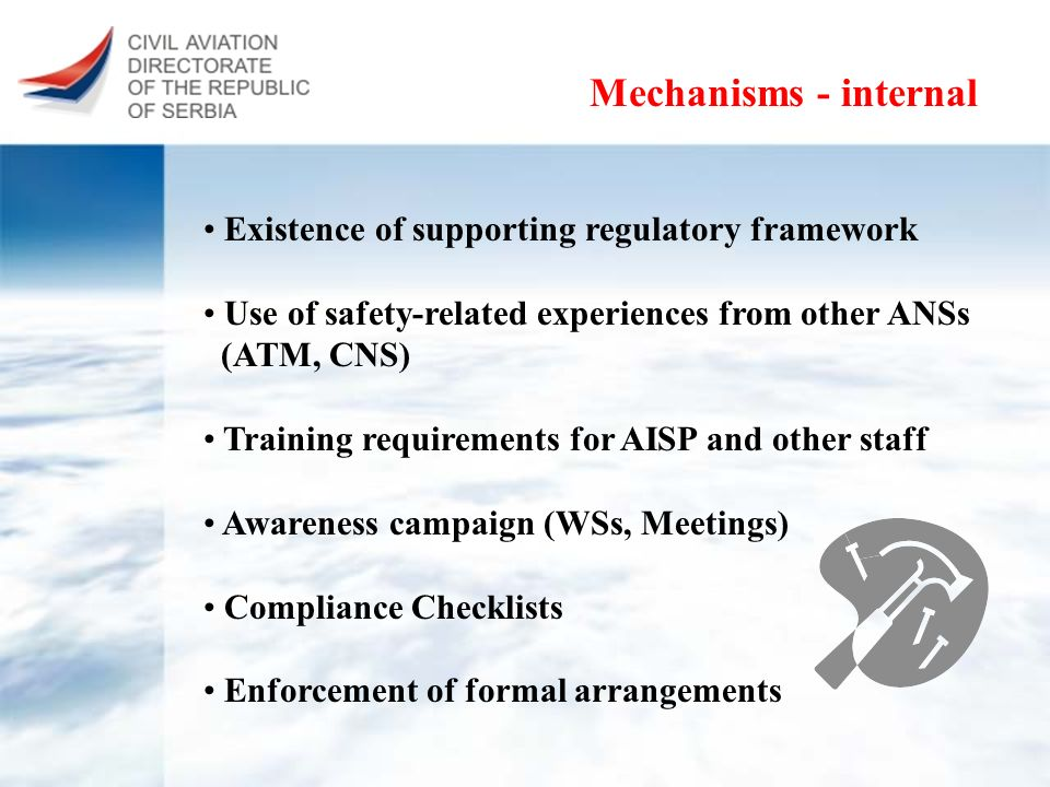 Mechanisms - internal Existence of supporting regulatory framework Use of safety-related experiences from other ANSs (ATM, CNS) Training requirements for AISP and other staff Awareness campaign (WSs, Meetings) Compliance Checklists Enforcement of formal arrangements