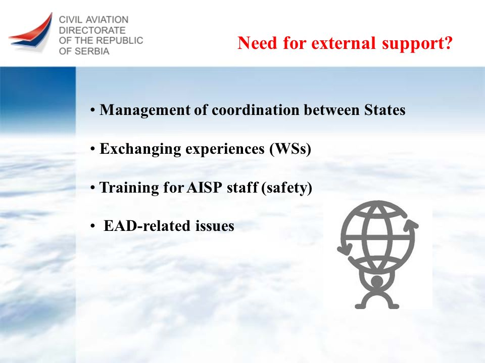 Need for external support? Management of coordination between States Exchanging experiences (WSs) Training for AISP staff (safety) EAD-related issues