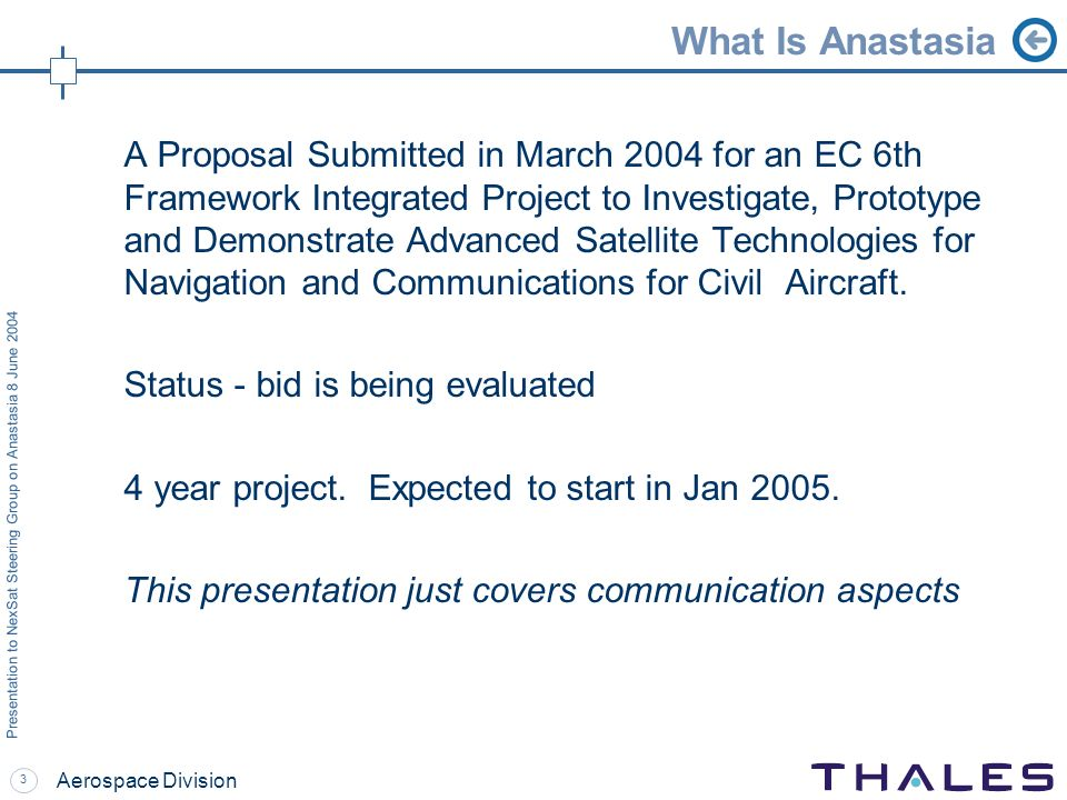3 Presentation to NexSat Steering Group on Anastasia 8 June 2004 Aerospace Division What Is Anastasia A Proposal Submitted in March 2004 for an EC 6th Framework Integrated Project to Investigate, Prototype and Demonstrate Advanced Satellite Technologies for Navigation and Communications for Civil Aircraft.