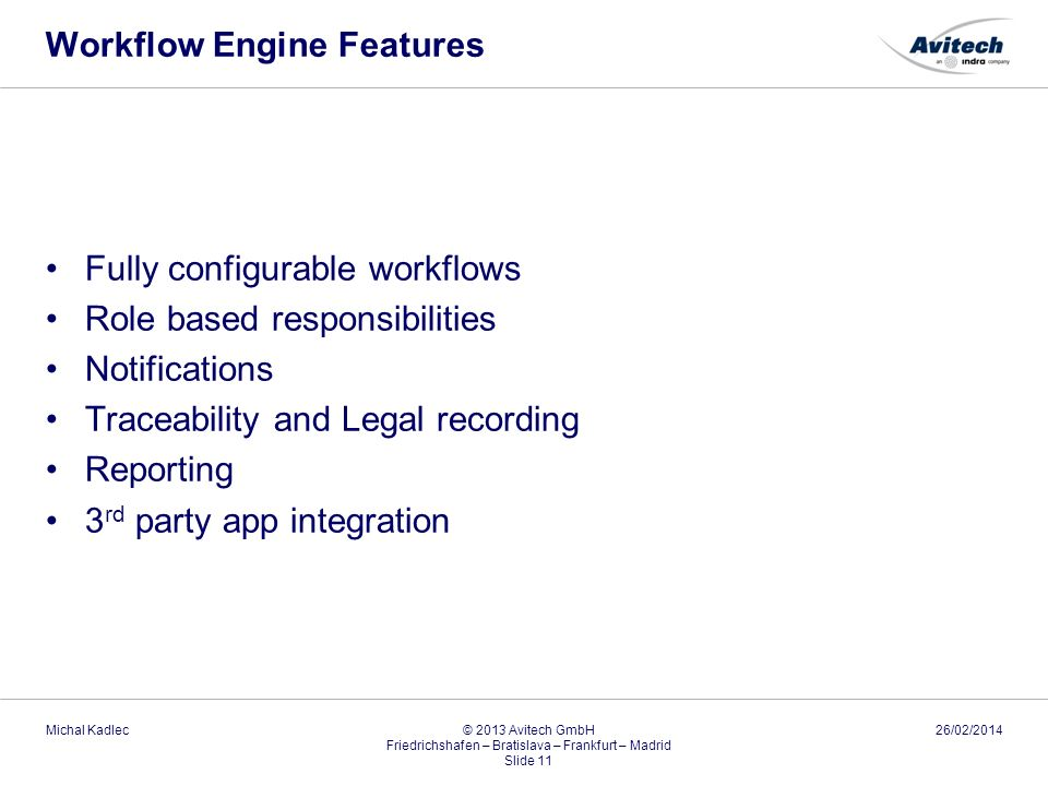 Workflow Engine Features Fully configurable workflows Role based responsibilities Notifications Traceability and Legal recording Reporting 3 rd party