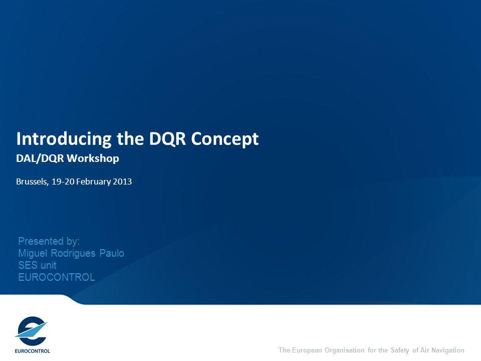 The European Organisation for the Safety of Air Navigation Introducing the DQR Concept DAL/DQR Workshop Brussels, 19-20 February 2013 Presented by: Miguel Rodrigues Paulo SES unit EUROCONTROL