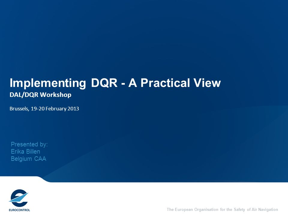 The European Organisation for the Safety of Air Navigation Implementing DQR - A Practical View DAL/DQR Workshop Brussels, 19-20 February 2013 Presented by: Erika Billen Belgium CAA
