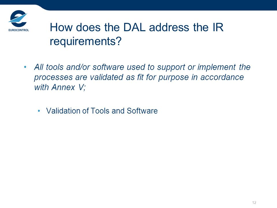 12 How does the DAL address the IR requirements? All tools and/or software used to support or implement the processes are validated as fit for purpose