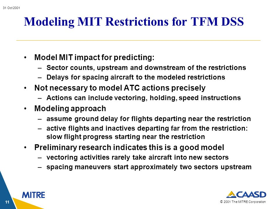 © 2001 The MITRE Corporation 31 Oct 2001 11 Modeling MIT Restrictions for TFM DSS Model MIT impact for predicting: –Sector counts, upstream and downst