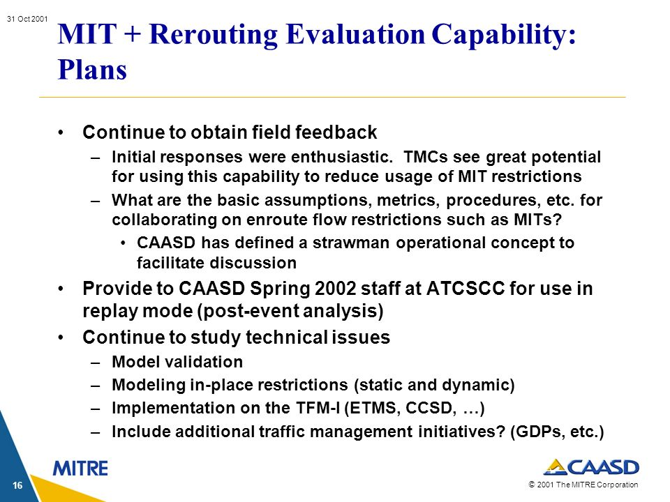 © 2001 The MITRE Corporation 31 Oct 2001 16 MIT + Rerouting Evaluation Capability: Plans Continue to obtain field feedback –Initial responses were ent